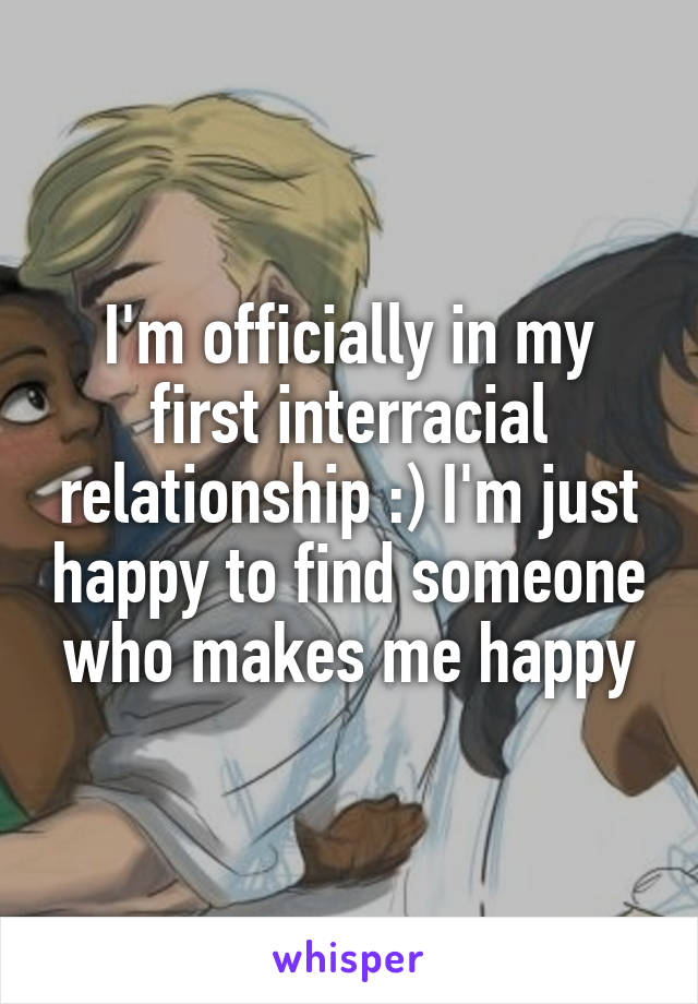 I'm officially in my first interracial relationship :) I'm just happy to find someone who makes me happy