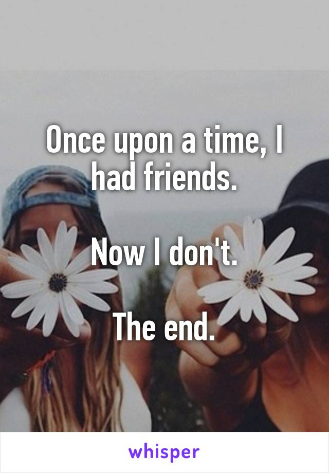 Once upon a time, I had friends.  Now I don't.  The end.