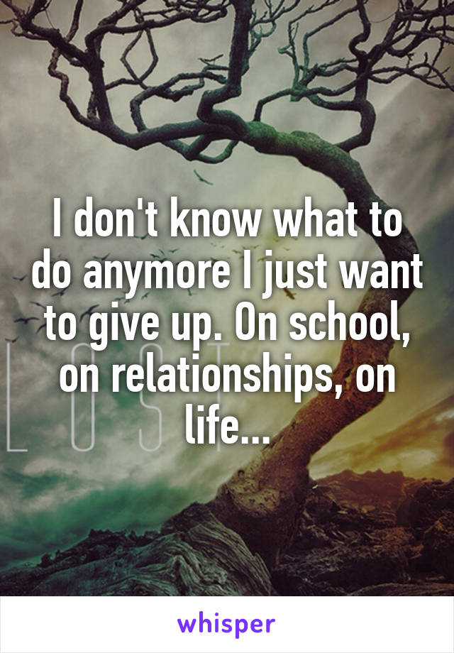 I don't know what to do anymore I just want to give up. On school, on relationships, on life...
