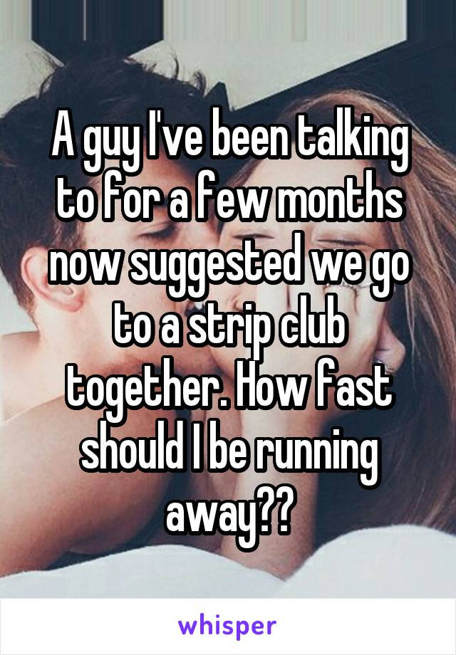A guy I've been talking to for a few months now suggested we go to a strip club together. How fast should I be running away??
