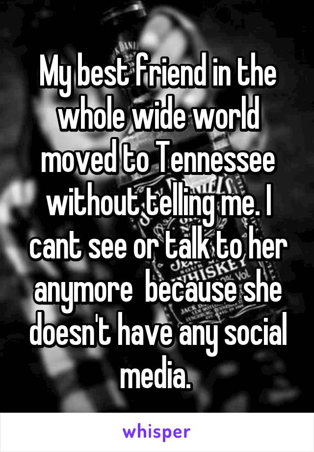 My best friend in the whole wide world moved to Tennessee without telling me. I cant see or talk to her anymore  because she doesn't have any social media.