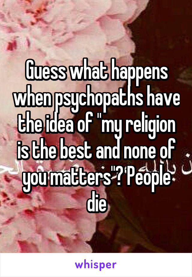 """Guess what happens when psychopaths have the idea of """"my religion is the best and none of you matters""""? People die"""