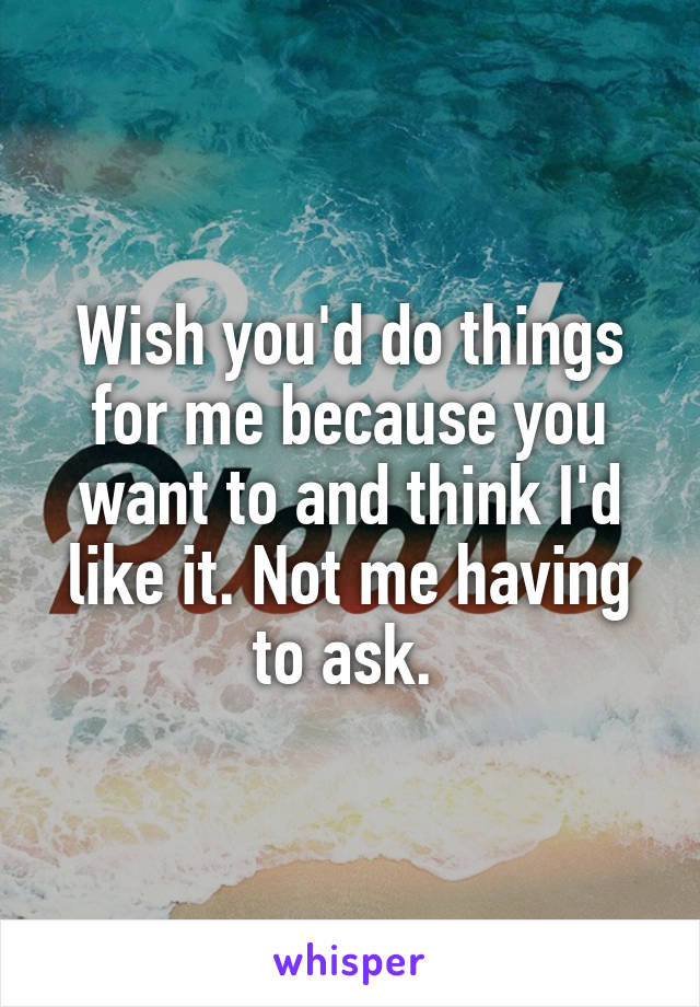 Wish you'd do things for me because you want to and think I'd like it. Not me having to ask.