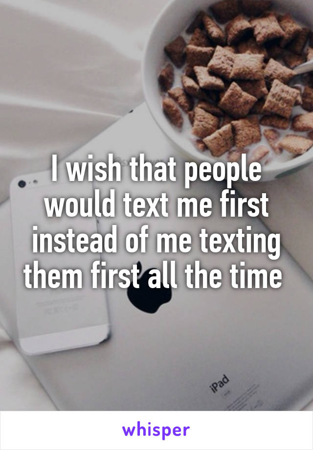 I wish that people would text me first instead of me texting them first all the time