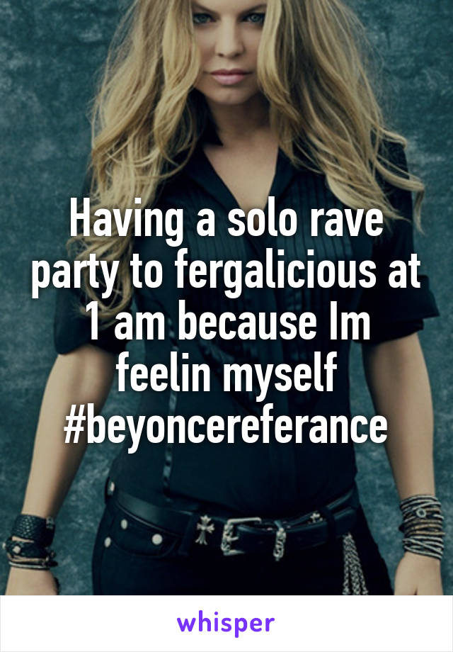 Having a solo rave party to fergalicious at 1 am because Im feelin myself #beyoncereferance
