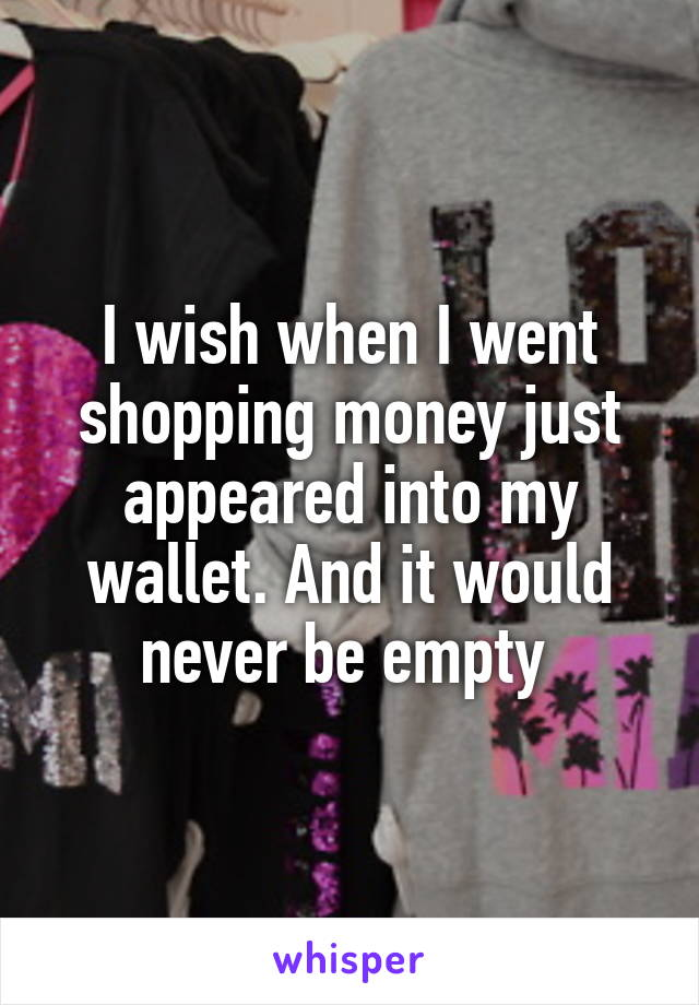 I wish when I went shopping money just appeared into my wallet. And it would never be empty
