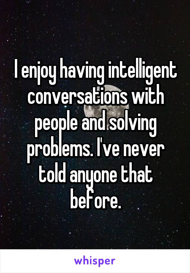I enjoy having intelligent conversations with people and solving problems. I've never told anyone that before.