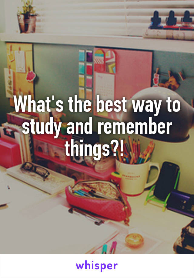 What's the best way to study and remember things?!