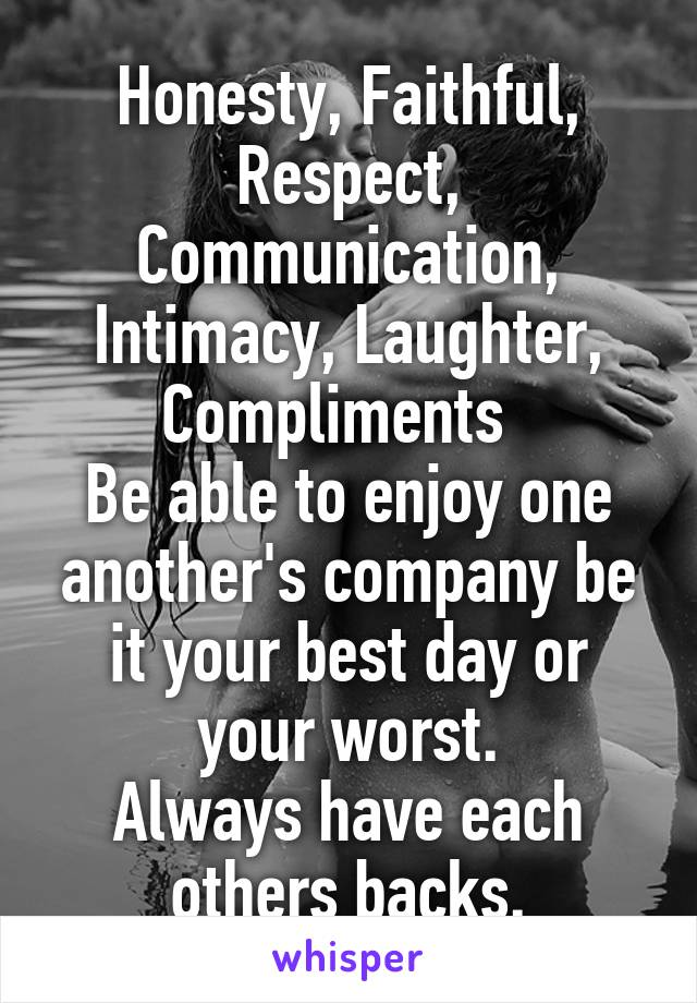 Honesty, Faithful, Respect, Communication, Intimacy, Laughter, Compliments   Be able to enjoy one another's company be it your best day or your worst. Always have each others backs.
