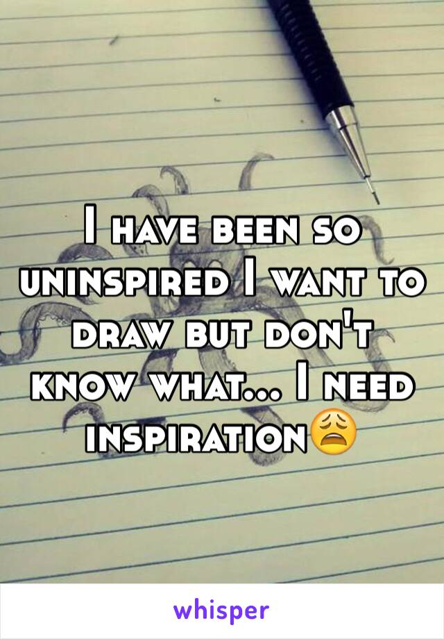 I have been so uninspired I want to draw but don't know what... I need inspiration😩
