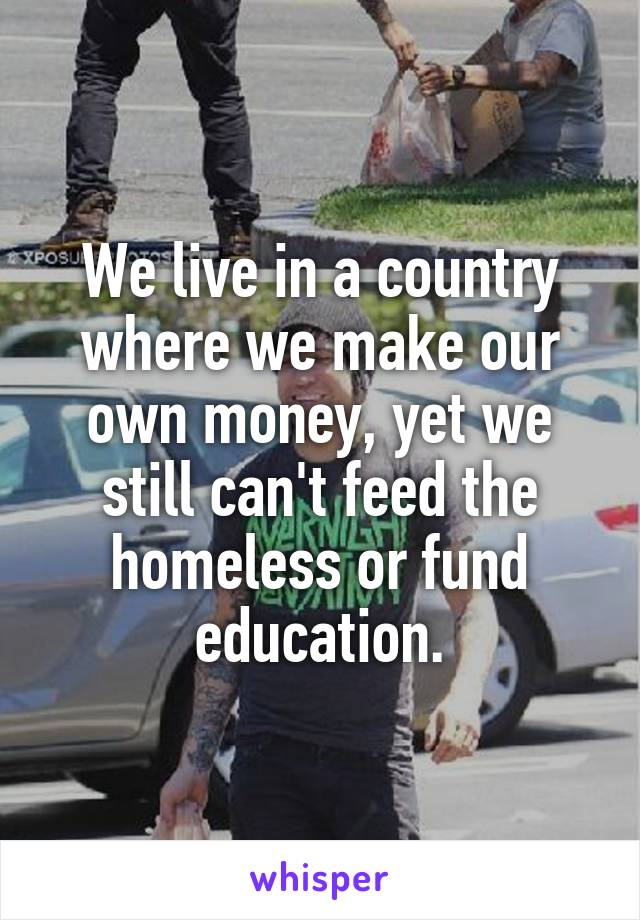 We live in a country where we make our own money, yet we still can't feed the homeless or fund education.