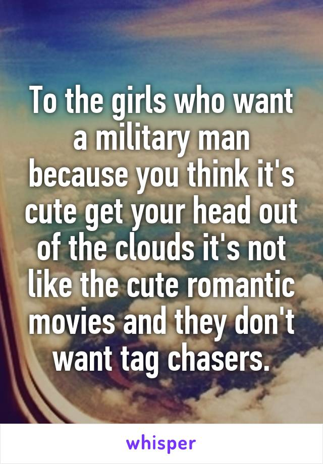 To the girls who want a military man because you think it's cute get your head out of the clouds it's not like the cute romantic movies and they don't want tag chasers.