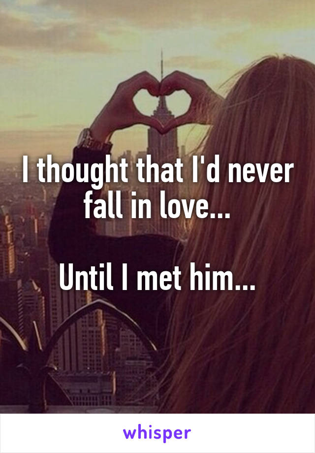 I thought that I'd never fall in love...  Until I met him...