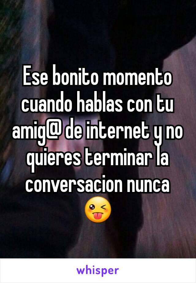 Ese bonito momento cuando hablas con tu amig@ de internet y no quieres terminar la conversacion nunca😜