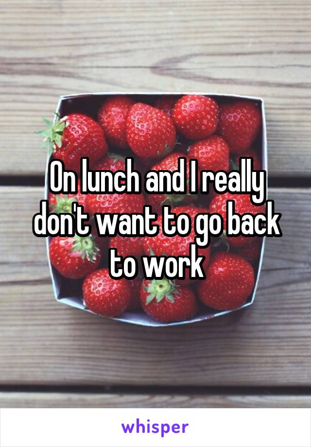 On lunch and I really don't want to go back to work
