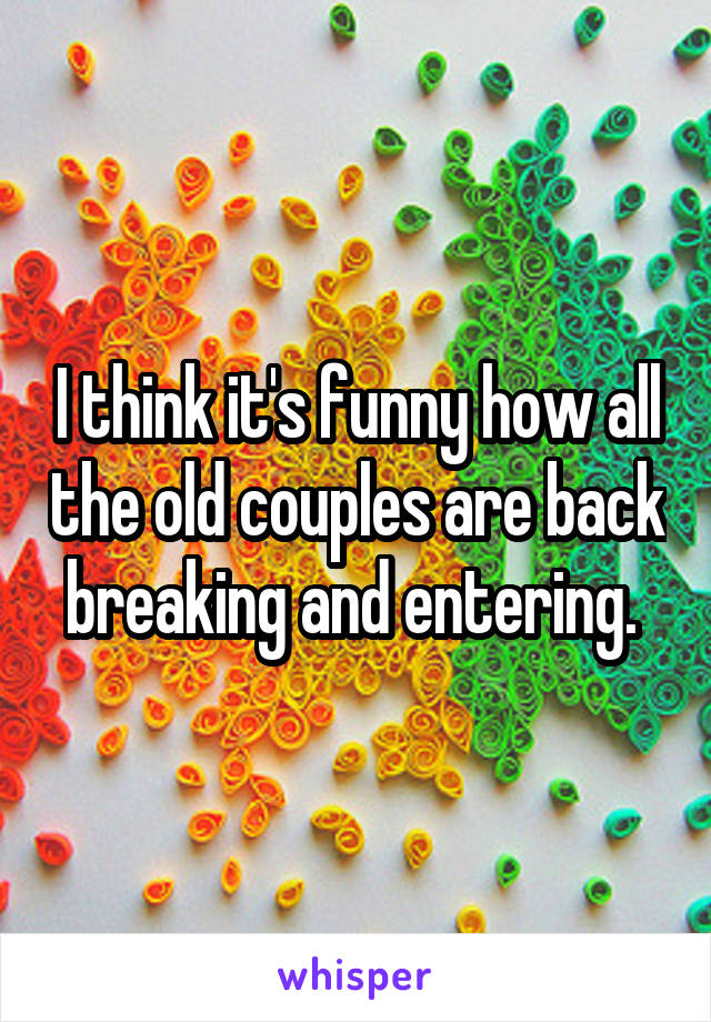 I think it's funny how all the old couples are back breaking and entering.