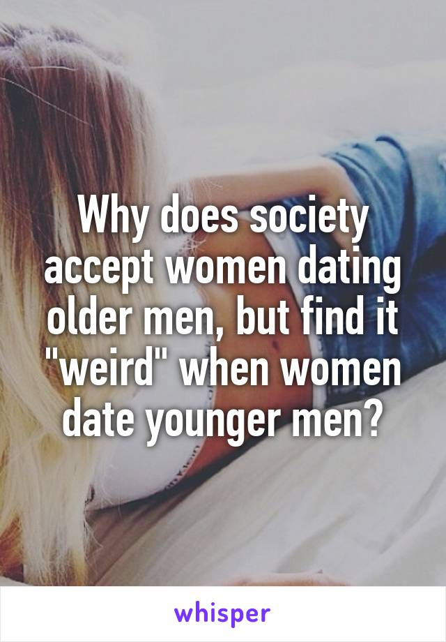 """Why does society accept women dating older men, but find it """"weird"""" when women date younger men?"""