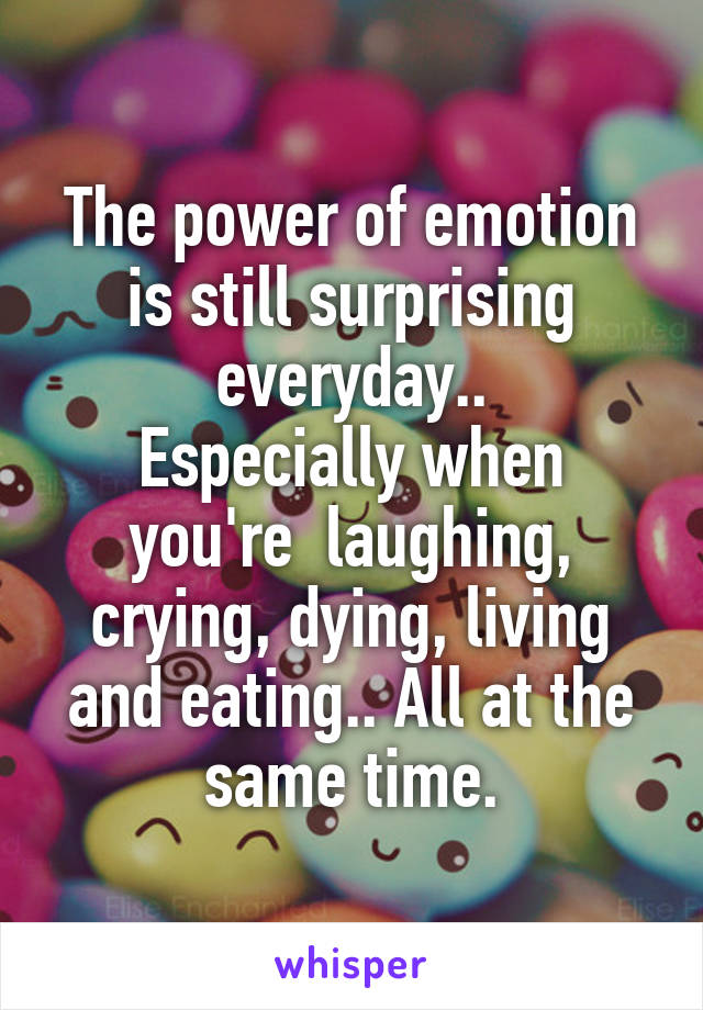 The power of emotion is still surprising everyday.. Especially when you're  laughing, crying, dying, living and eating.. All at the same time.