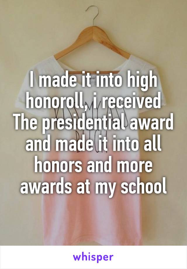 I made it into high honoroll, i received The presidential award and made it into all honors and more awards at my school