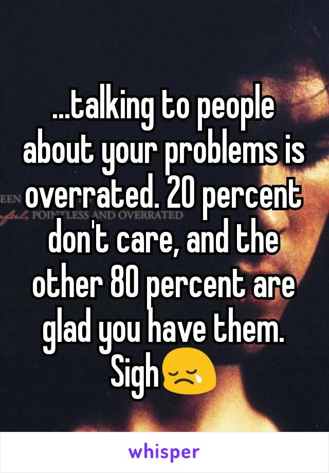 ...talking to people about your problems is overrated. 20 percent don't care, and the other 80 percent are glad you have them. Sigh😢