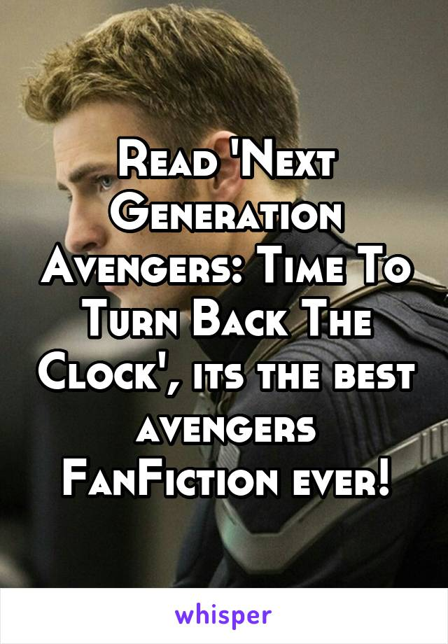Read 'Next Generation Avengers: Time To Turn Back The Clock', its the best avengers FanFiction ever!