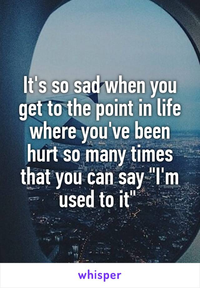 """It's so sad when you get to the point in life where you've been hurt so many times that you can say """"I'm used to it"""""""