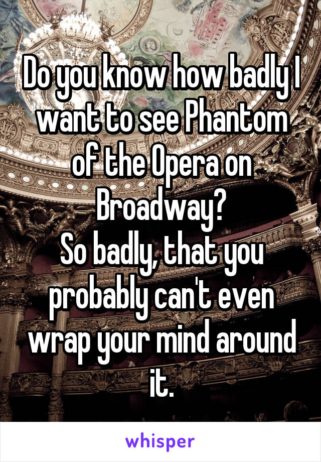 Do you know how badly I want to see Phantom of the Opera on Broadway? So badly, that you probably can't even wrap your mind around it.