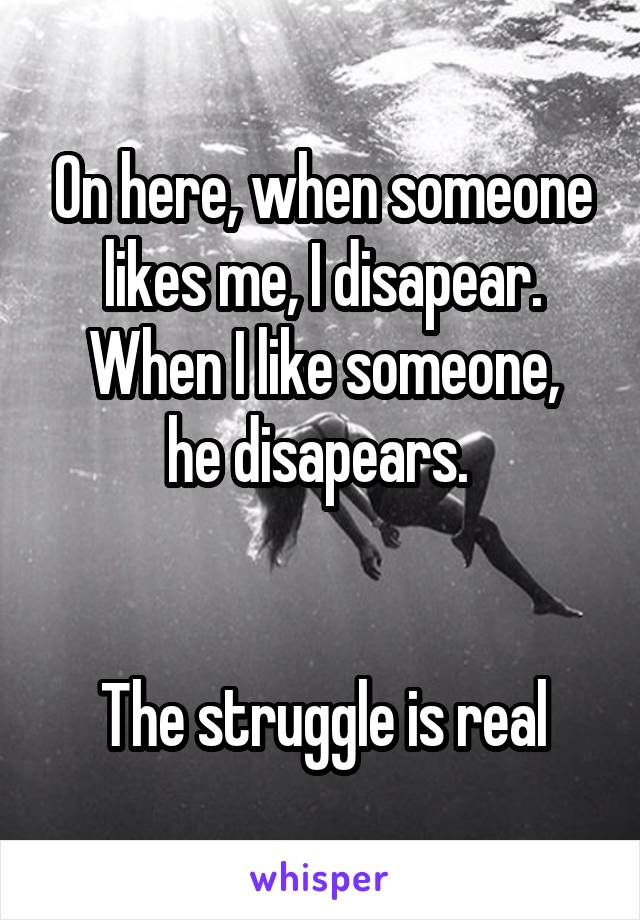 On here, when someone likes me, I disapear. When I like someone, he disapears.    The struggle is real
