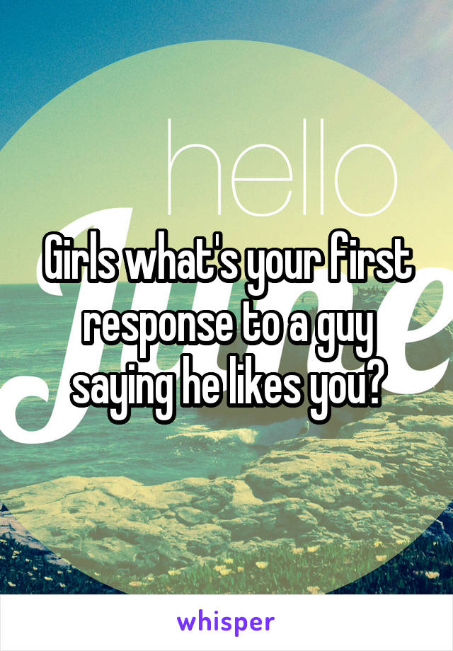 Girls what's your first response to a guy saying he likes you?