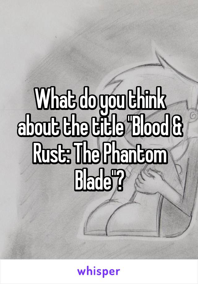 """What do you think about the title """"Blood & Rust: The Phantom Blade""""?"""