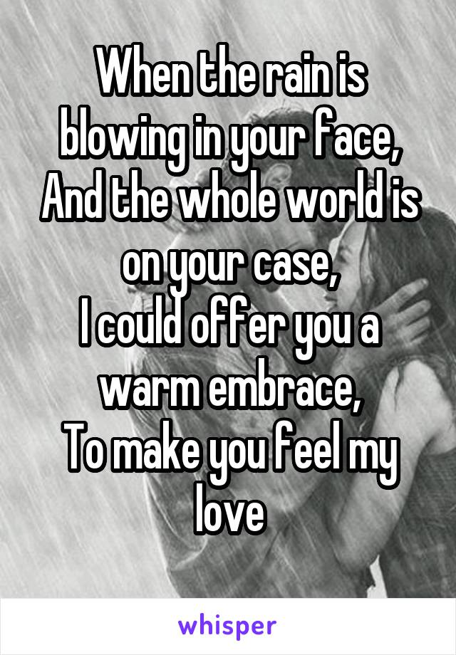When the rain is blowing in your face, And the whole world is on your case, I could offer you a warm embrace, To make you feel my love