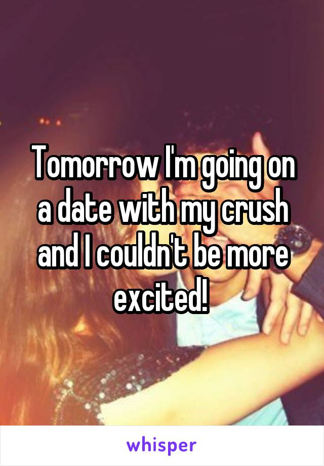Tomorrow I'm going on a date with my crush and I couldn't be more excited!