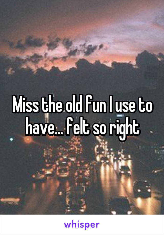 Miss the old fun I use to have... felt so right