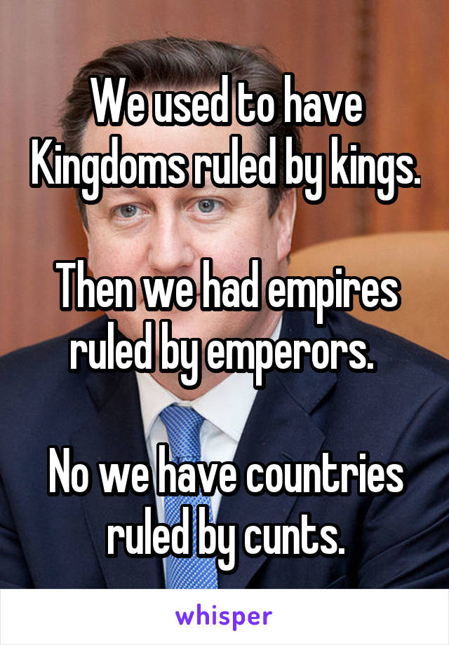 We used to have Kingdoms ruled by kings.  Then we had empires ruled by emperors.   No we have countries ruled by cunts.