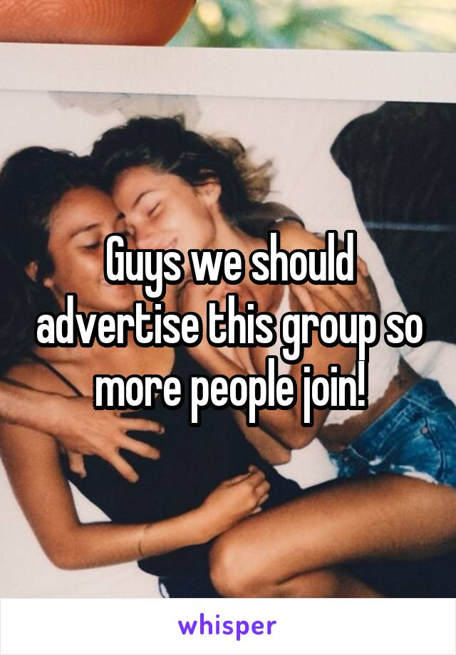 Guys we should advertise this group so more people join!