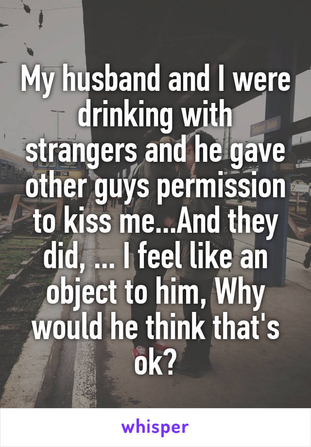 My husband and I were drinking with strangers and he gave other guys permission to kiss me...And they did, ... I feel like an object to him, Why would he think that's ok?