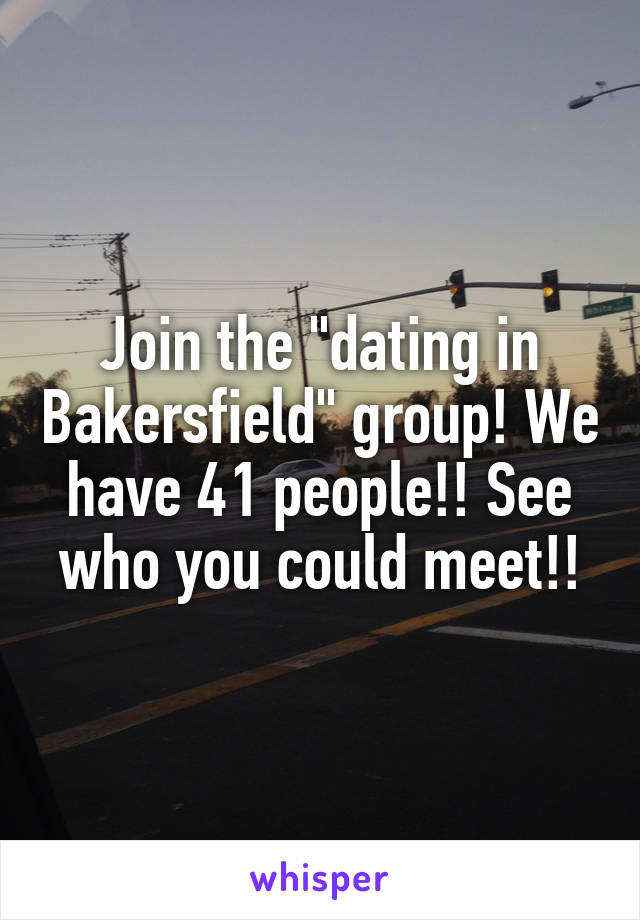 """Join the """"dating in Bakersfield"""" group! We have 41 people!! See who you could meet!!"""