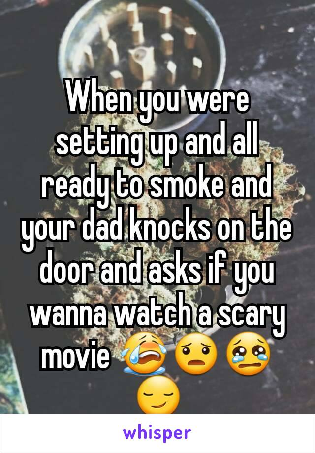 When you were setting up and all ready to smoke and your dad knocks on the door and asks if you wanna watch a scary movie 😭😦😢😏
