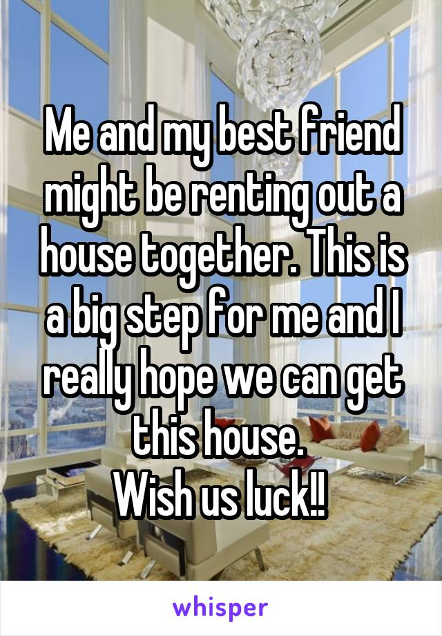 Me and my best friend might be renting out a house together. This is a big step for me and I really hope we can get this house.  Wish us luck!!