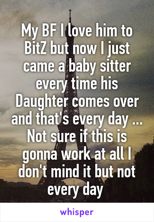 My BF I love him to BitZ but now I just came a baby sitter every time his Daughter comes over and that's every day ... Not sure if this is gonna work at all I don't mind it but not every day