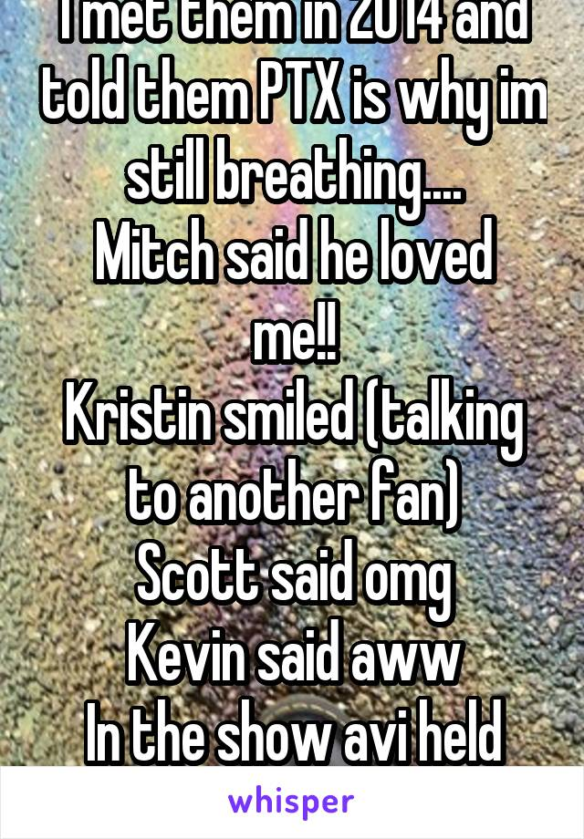 I met them in 2014 and told them PTX is why im still breathing.... Mitch said he loved me!! Kristin smiled (talking to another fan) Scott said omg Kevin said aww In the show avi held my hand