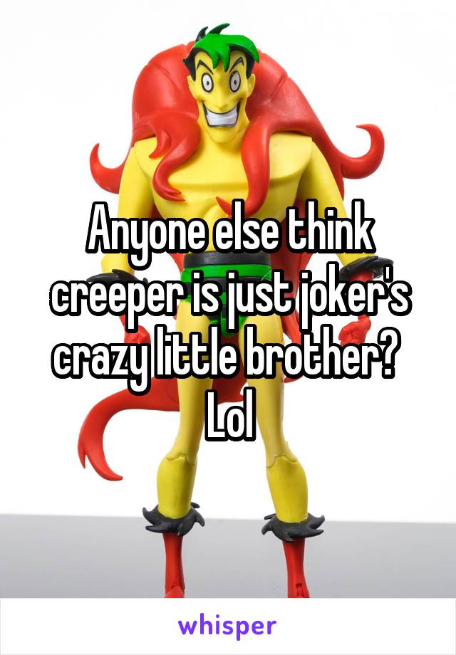 Anyone else think creeper is just joker's crazy little brother?  Lol