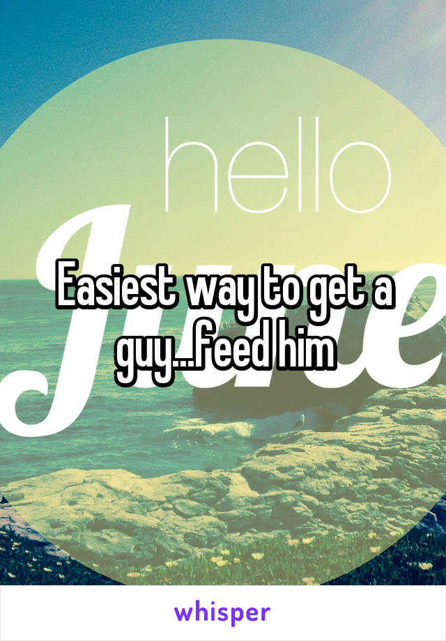 Easiest way to get a guy...feed him
