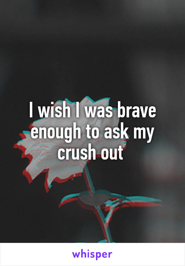 I wish I was brave enough to ask my crush out