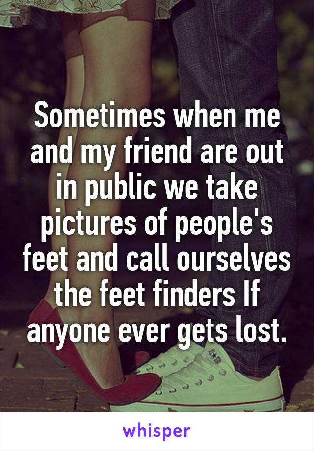 Sometimes when me and my friend are out in public we take pictures of people's feet and call ourselves the feet finders If anyone ever gets lost.