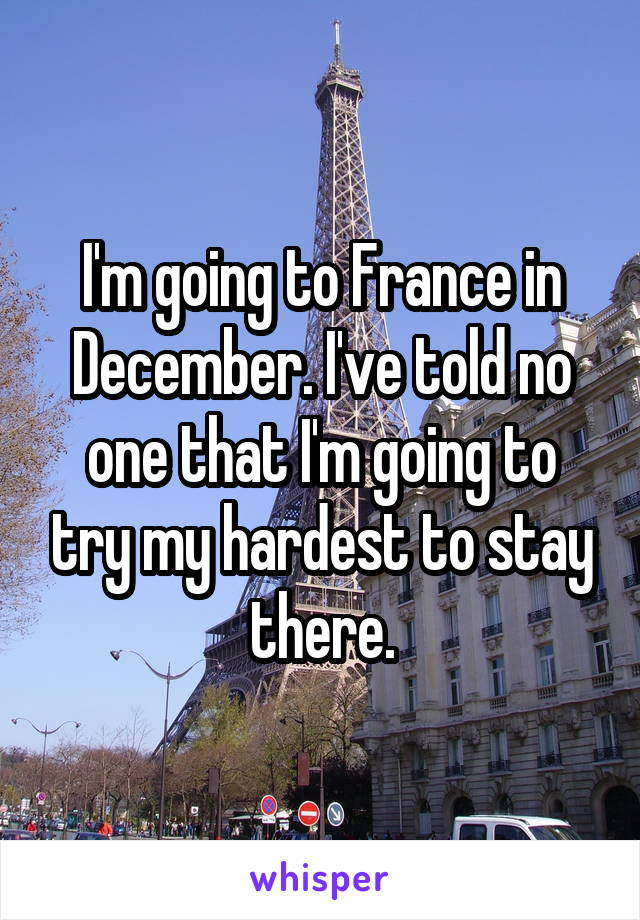 I'm going to France in December. I've told no one that I'm going to try my hardest to stay there.