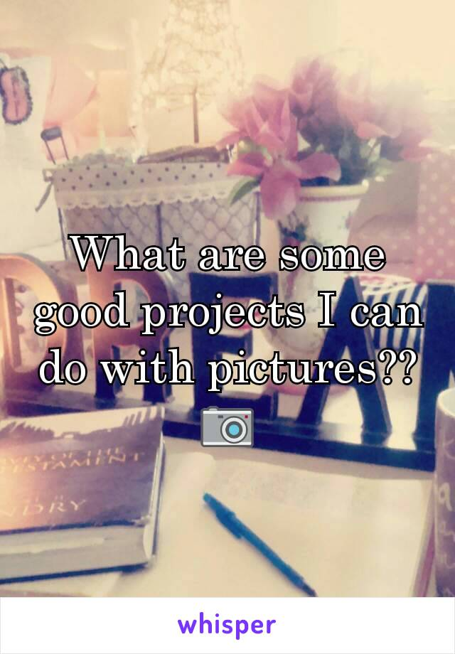 What are some good projects I can do with pictures?? 📷
