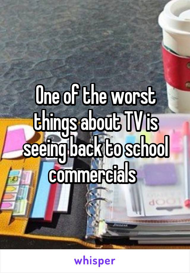 One of the worst things about TV is seeing back to school commercials