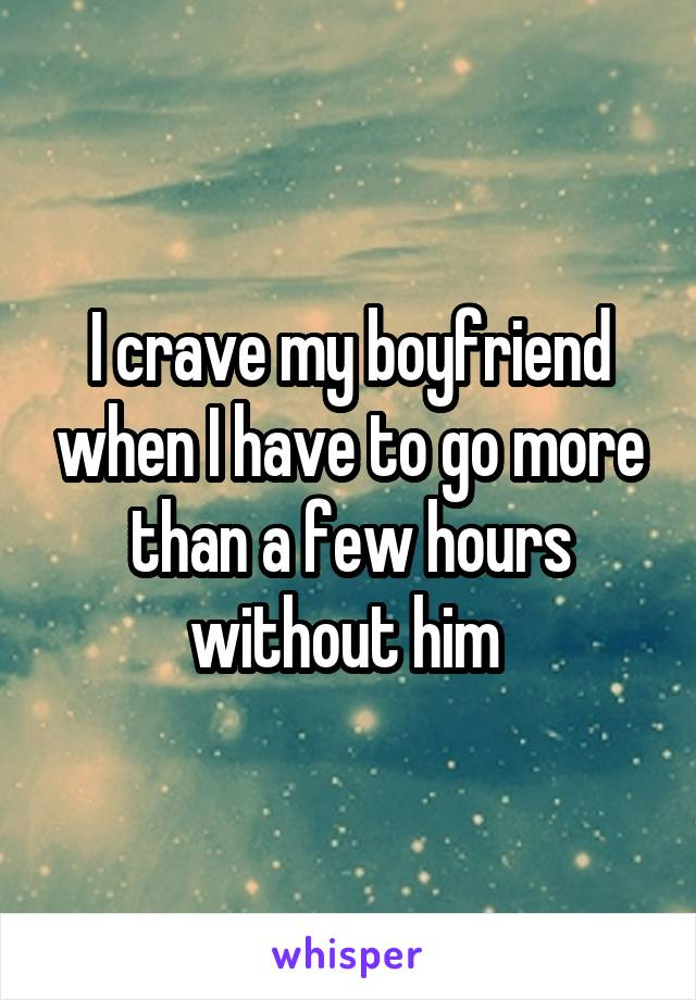 I crave my boyfriend when I have to go more than a few hours without him