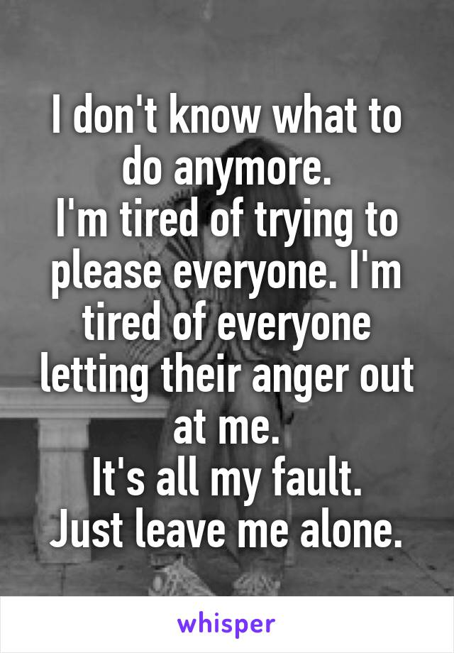 I don't know what to do anymore. I'm tired of trying to please everyone. I'm tired of everyone letting their anger out at me. It's all my fault. Just leave me alone.
